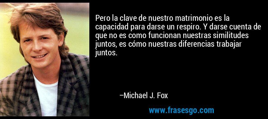 Pero la clave de nuestro matrimonio es la capacidad para darse un respiro. Y darse cuenta de que no es como funcionan nuestras similitudes juntos, es cómo nuestras diferencias trabajar juntos. – Michael J. Fox