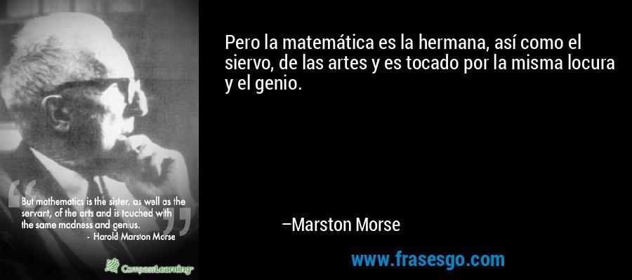 Pero la matemática es la hermana, así como el siervo, de las artes y es tocado por la misma locura y el genio. – Marston Morse