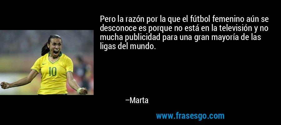 Pero la razón por la que el fútbol femenino aún se desconoce es porque no está en la televisión y no mucha publicidad para una gran mayoría de las ligas del mundo. – Marta