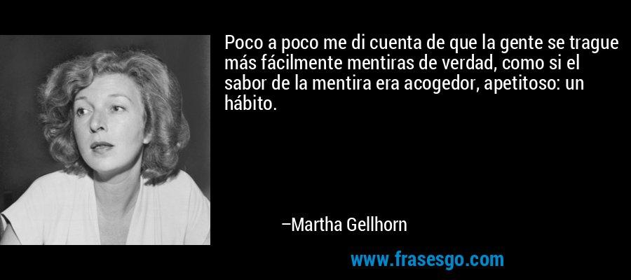 Poco a poco me di cuenta de que la gente se trague más fácilmente mentiras de verdad, como si el sabor de la mentira era acogedor, apetitoso: un hábito. – Martha Gellhorn