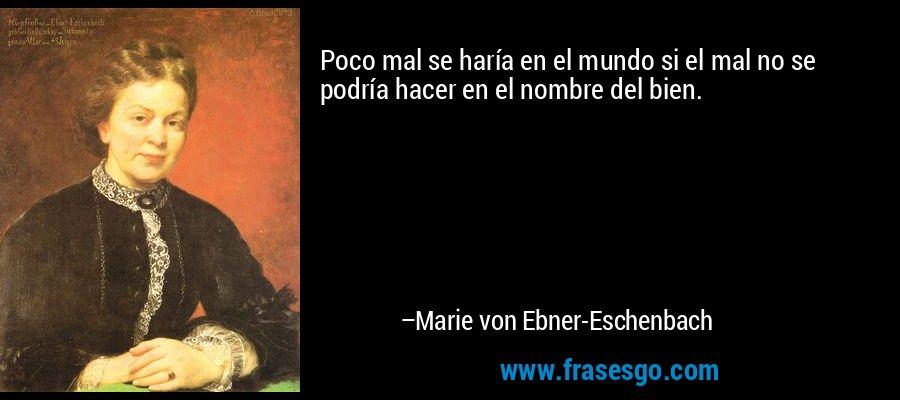Poco mal se haría en el mundo si el mal no se podría hacer en el nombre del bien. – Marie von Ebner-Eschenbach