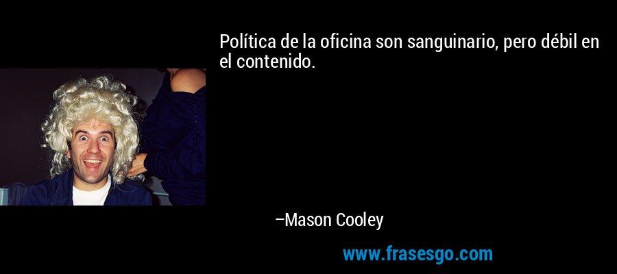 Política de la oficina son sanguinario, pero débil en el contenido. – Mason Cooley