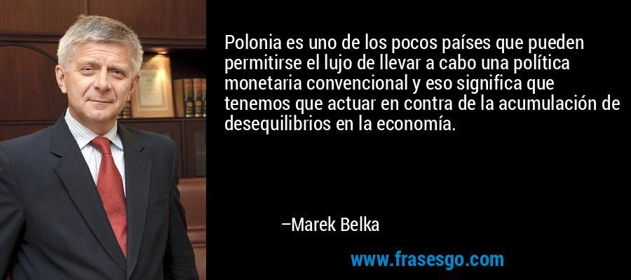 Polonia es uno de los pocos países que pueden permitirse el lujo de llevar a cabo una política monetaria convencional y eso significa que tenemos que actuar en contra de la acumulación de desequilibrios en la economía. – Marek Belka