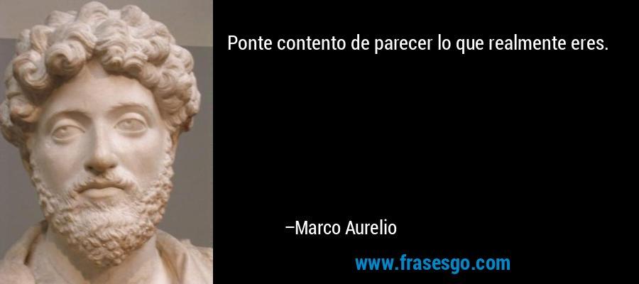 Ponte contento de parecer lo que realmente eres. – Marco Aurelio
