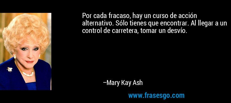 Por cada fracaso, hay un curso de acción alternativo. Sólo tienes que encontrar. Al llegar a un control de carretera, tomar un desvío. – Mary Kay Ash