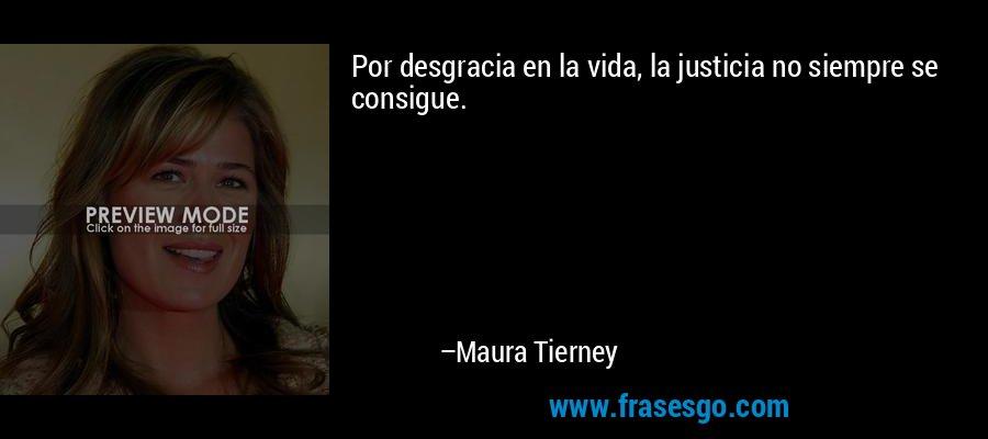 Por desgracia en la vida, la justicia no siempre se consigue. – Maura Tierney