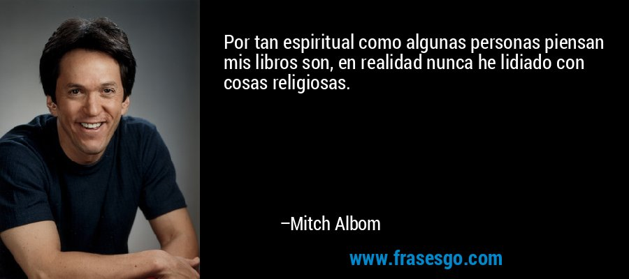 Por tan espiritual como algunas personas piensan mis libros son, en realidad nunca he lidiado con cosas religiosas. – Mitch Albom
