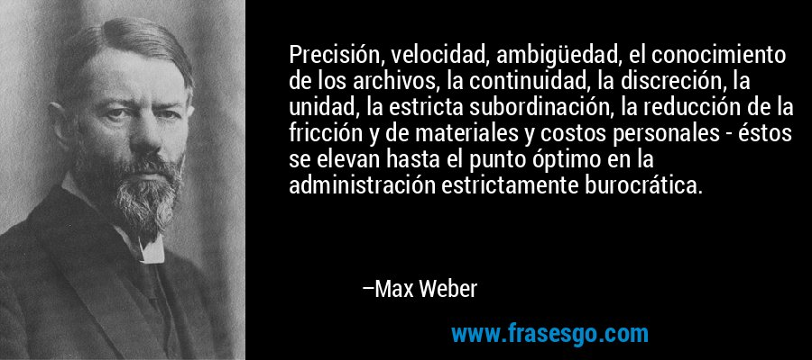Precisión, velocidad, ambigüedad, el conocimiento de los archivos, la continuidad, la discreción, la unidad, la estricta subordinación, la reducción de la fricción y de materiales y costos personales - éstos se elevan hasta el punto óptimo en la administración estrictamente burocrática. – Max Weber