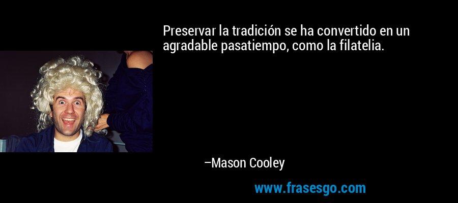 Preservar la tradición se ha convertido en un agradable pasatiempo, como la filatelia. – Mason Cooley