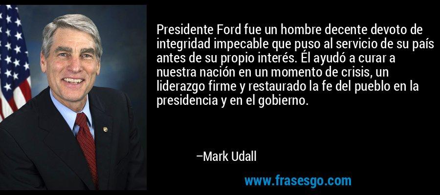 Presidente Ford fue un hombre decente devoto de integridad impecable que puso al servicio de su país antes de su propio interés. Él ayudó a curar a nuestra nación en un momento de crisis, un liderazgo firme y restaurado la fe del pueblo en la presidencia y en el gobierno. – Mark Udall