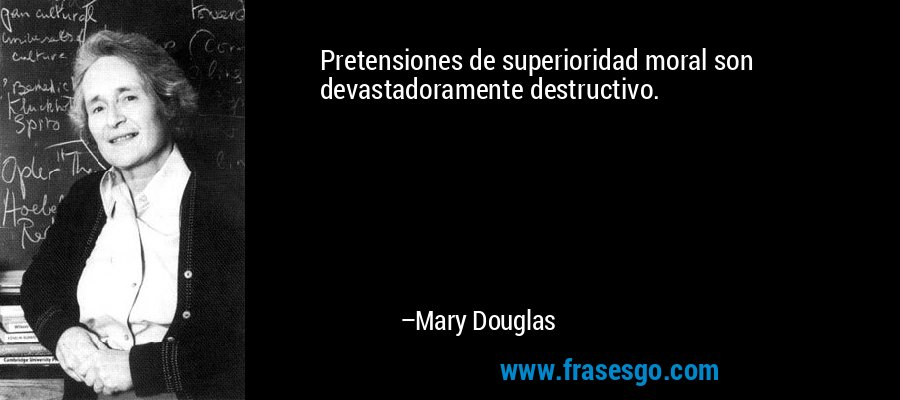Pretensiones de superioridad moral son devastadoramente destructivo. – Mary Douglas