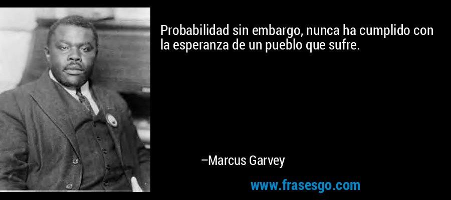 Probabilidad sin embargo, nunca ha cumplido con la esperanza de un pueblo que sufre. – Marcus Garvey