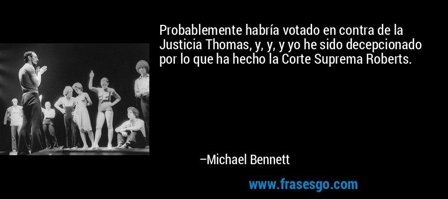 Probablemente habría votado en contra de la Justicia Thomas, y, y, y yo he sido decepcionado por lo que ha hecho la Corte Suprema Roberts. – Michael Bennett