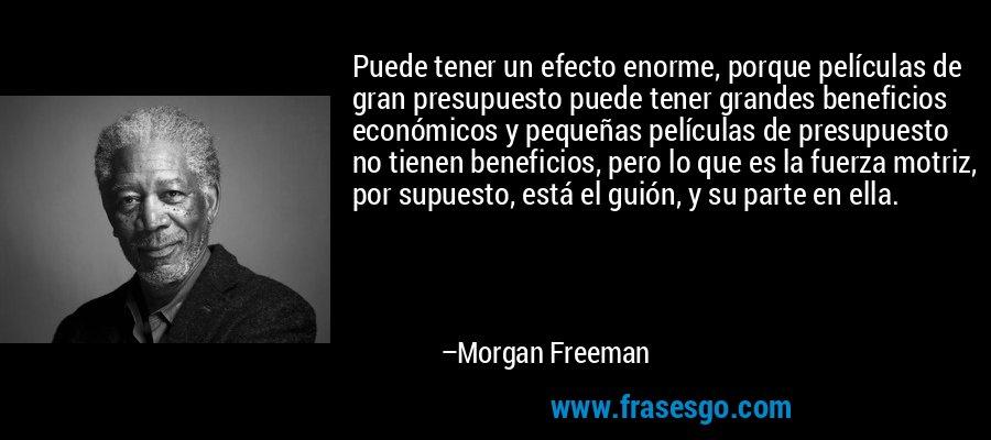 Puede tener un efecto enorme, porque películas de gran presupuesto puede tener grandes beneficios económicos y pequeñas películas de presupuesto no tienen beneficios, pero lo que es la fuerza motriz, por supuesto, está el guión, y su parte en ella. – Morgan Freeman
