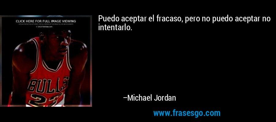 Puedo aceptar el fracaso, pero no puedo aceptar no intentarlo. – Michael Jordan