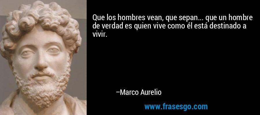 Que los hombres vean, que sepan... que un hombre de verdad es quien vive como él está destinado a vivir. – Marco Aurelio