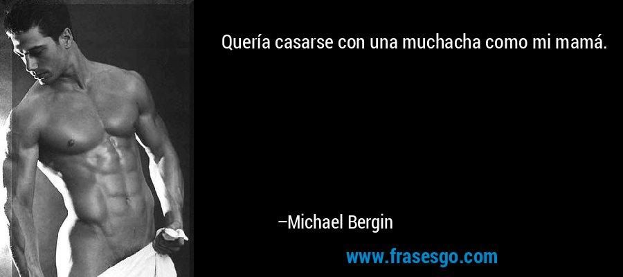 Quería casarse con una muchacha como mi mamá. – Michael Bergin