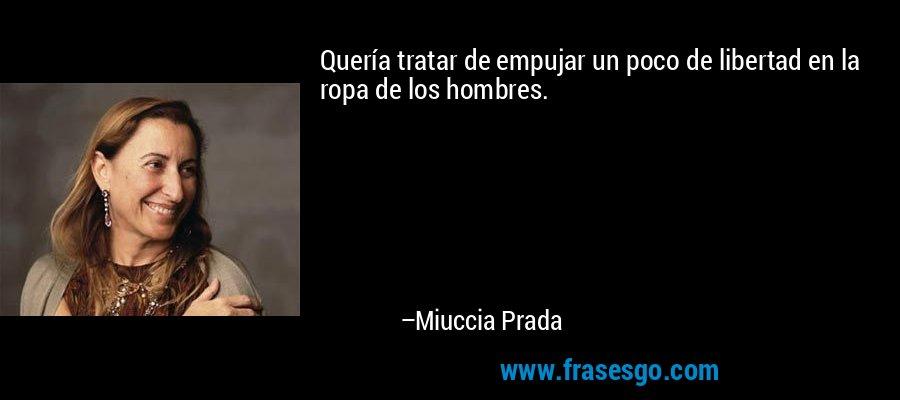 Quería tratar de empujar un poco de libertad en la ropa de los hombres. – Miuccia Prada