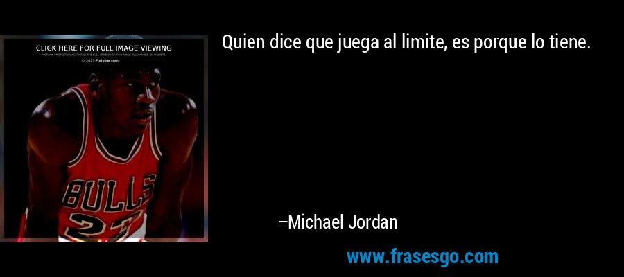 Quien dice que juega al limite, es porque lo tiene. – Michael Jordan