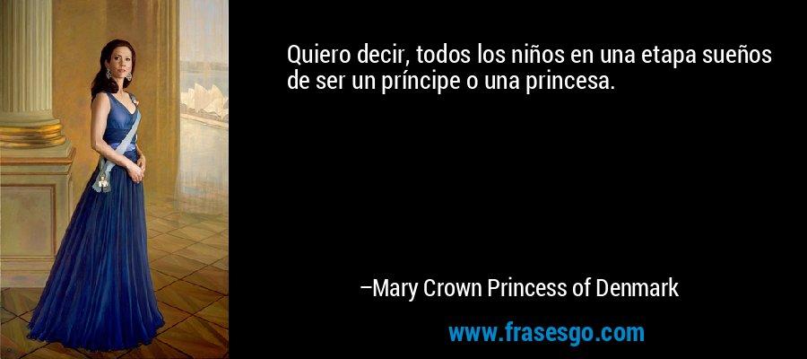 Quiero decir, todos los niños en una etapa sueños de ser un príncipe o una princesa. – Mary Crown Princess of Denmark