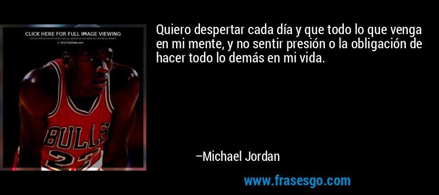 Quiero despertar cada día y que todo lo que venga en mi mente, y no sentir presión o la obligación de hacer todo lo demás en mi vida. – Michael Jordan