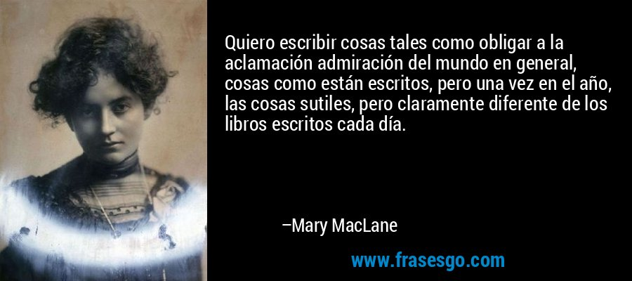 Quiero escribir cosas tales como obligar a la aclamación admiración del mundo en general, cosas como están escritos, pero una vez en el año, las cosas sutiles, pero claramente diferente de los libros escritos cada día. – Mary MacLane