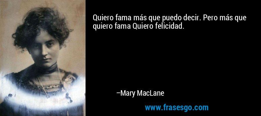 Quiero fama más que puedo decir. Pero más que quiero fama Quiero felicidad. – Mary MacLane