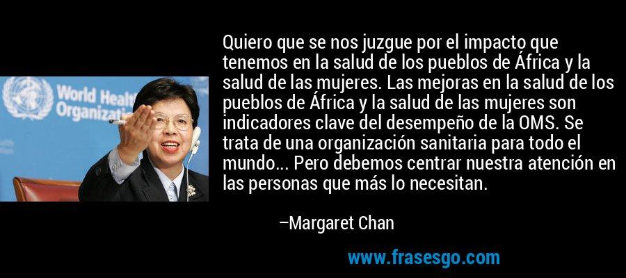 Quiero que se nos juzgue por el impacto que tenemos en la salud de los pueblos de África y la salud de las mujeres. Las mejoras en la salud de los pueblos de África y la salud de las mujeres son indicadores clave del desempeño de la OMS. Se trata de una organización sanitaria para todo el mundo... Pero debemos centrar nuestra atención en las personas que más lo necesitan. – Margaret Chan