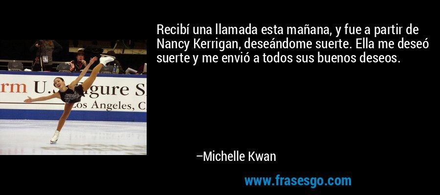 Recibí una llamada esta mañana, y fue a partir de Nancy Kerrigan, deseándome suerte. Ella me deseó suerte y me envió a todos sus buenos deseos. – Michelle Kwan