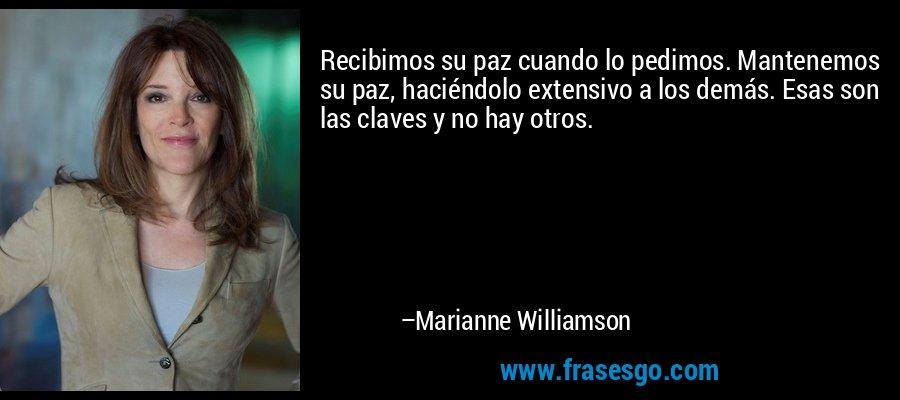 Recibimos su paz cuando lo pedimos. Mantenemos su paz, haciéndolo extensivo a los demás. Esas son las claves y no hay otros. – Marianne Williamson