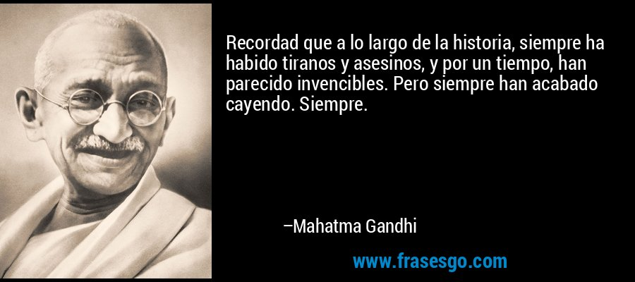 Recordad que a lo largo de la historia, siempre ha habido tiranos y asesinos, y por un tiempo, han parecido invencibles. Pero siempre han acabado cayendo. Siempre. – Mahatma Gandhi