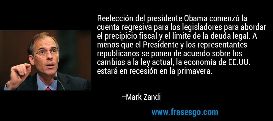 Reelección del presidente Obama comenzó la cuenta regresiva para los legisladores para abordar el precipicio fiscal y el límite de la deuda legal. A menos que el Presidente y los representantes republicanos se ponen de acuerdo sobre los cambios a la ley actual, la economía de EE.UU. estará en recesión en la primavera. – Mark Zandi