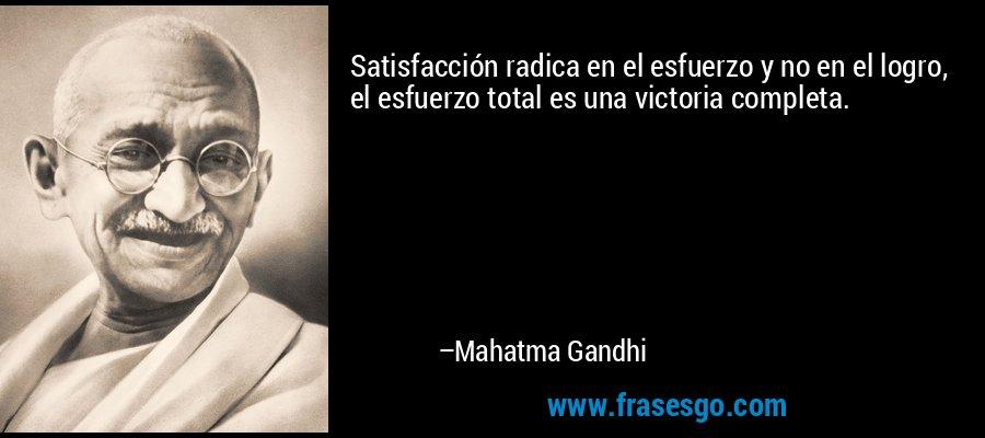 Satisfacción radica en el esfuerzo y no en el logro, el esfuerzo total es una victoria completa. – Mahatma Gandhi