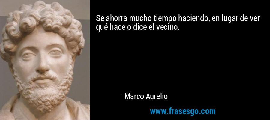 Se ahorra mucho tiempo haciendo, en lugar de ver qué hace o dice el vecino. – Marco Aurelio