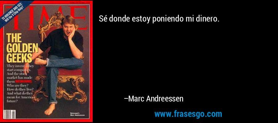 Sé donde estoy poniendo mi dinero. – Marc Andreessen