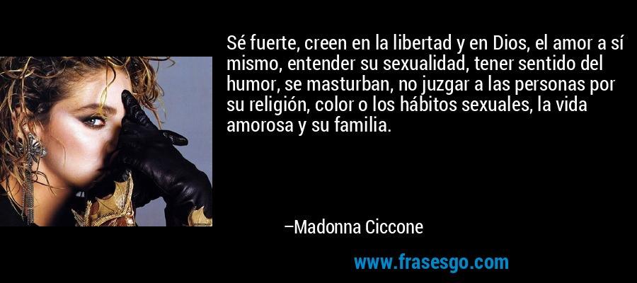 Sé fuerte, creen en la libertad y en Dios, el amor a sí mismo, entender su sexualidad, tener sentido del humor, se masturban, no juzgar a las personas por su religión, color o los hábitos sexuales, la vida amorosa y su familia. – Madonna Ciccone
