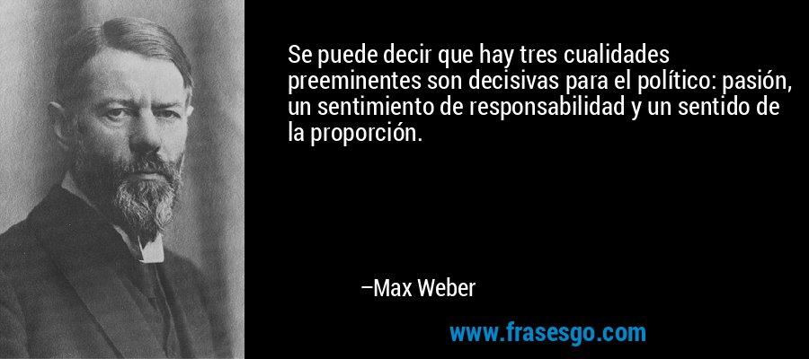 Se puede decir que hay tres cualidades preeminentes son decisivas para el político: pasión, un sentimiento de responsabilidad y un sentido de la proporción. – Max Weber