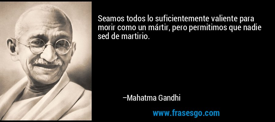Seamos todos lo suficientemente valiente para morir como un mártir, pero permitimos que nadie sed de martirio. – Mahatma Gandhi