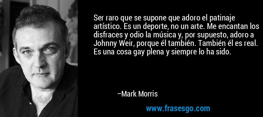 Ser raro que se supone que adoro el patinaje artístico. Es un deporte, no un arte. Me encantan los disfraces y odio la música y, por supuesto, adoro a Johnny Weir, porque él también. También él es real. Es una cosa gay plena y siempre lo ha sido. – Mark Morris