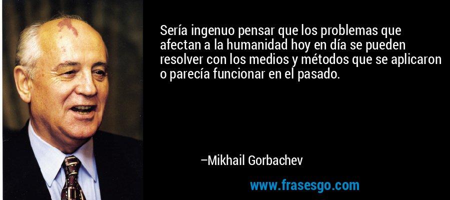 Sería ingenuo pensar que los problemas que afectan a la humanidad hoy en día se pueden resolver con los medios y métodos que se aplicaron o parecía funcionar en el pasado. – Mikhail Gorbachev