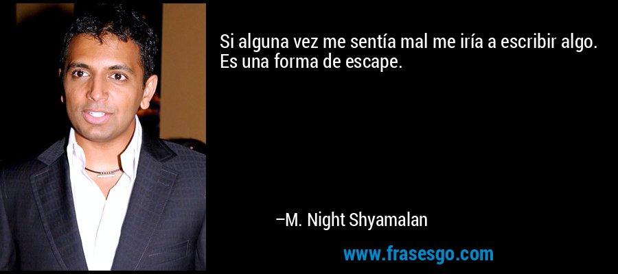 Si alguna vez me sentía mal me iría a escribir algo. Es una forma de escape. – M. Night Shyamalan