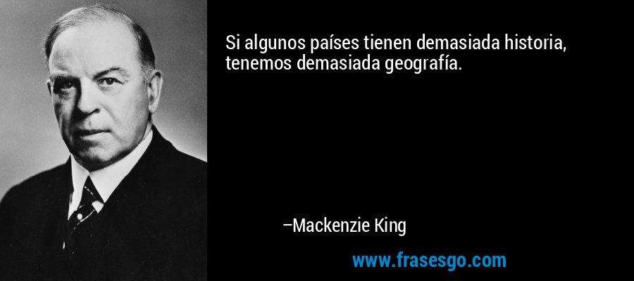 Si algunos países tienen demasiada historia, tenemos demasiada geografía. – Mackenzie King