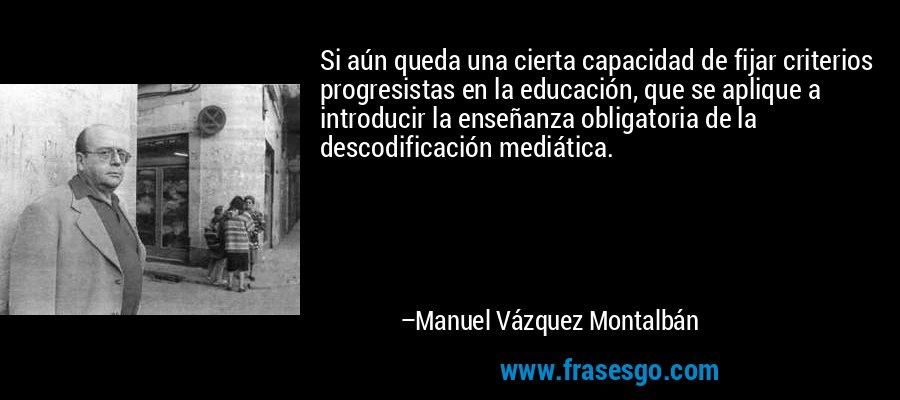 Si aún queda una cierta capacidad de fijar criterios progresistas en la educación, que se aplique a introducir la enseñanza obligatoria de la descodificación mediática. – Manuel Vázquez Montalbán