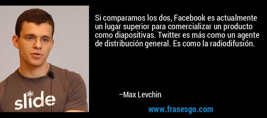 Si comparamos los dos, Facebook es actualmente un lugar superior para comercializar un producto como diapositivas. Twitter es más como un agente de distribución general. Es como la radiodifusión. – Max Levchin