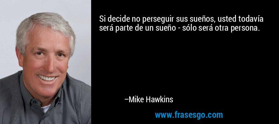Si decide no perseguir sus sueños, usted todavía será parte de un sueño - sólo será otra persona. – Mike Hawkins