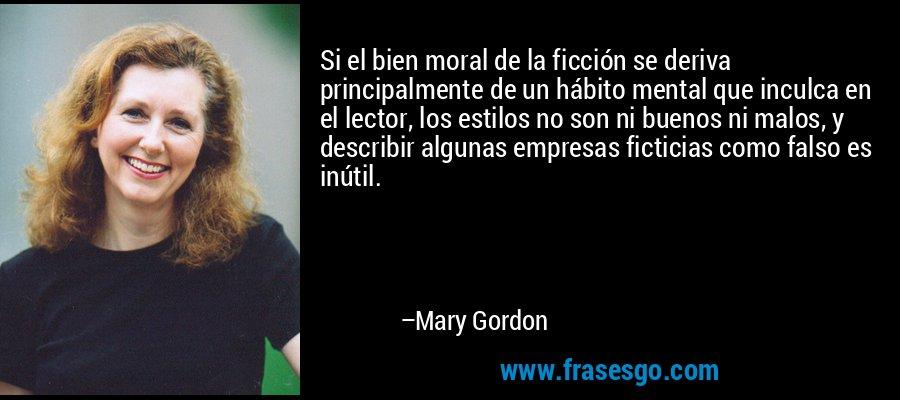 Si el bien moral de la ficción se deriva principalmente de un hábito mental que inculca en el lector, los estilos no son ni buenos ni malos, y describir algunas empresas ficticias como falso es inútil. – Mary Gordon