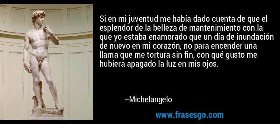 Si en mi juventud me había dado cuenta de que el esplendor de la belleza de mantenimiento con la que yo estaba enamorado que un día de inundación de nuevo en mi corazón, no para encender una llama que me tortura sin fin, con qué gusto me hubiera apagado la luz en mis ojos. – Michelangelo