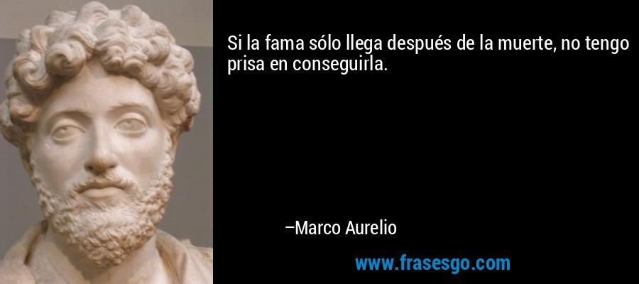 Si la fama sólo llega después de la muerte, no tengo prisa en conseguirla. – Marco Aurelio