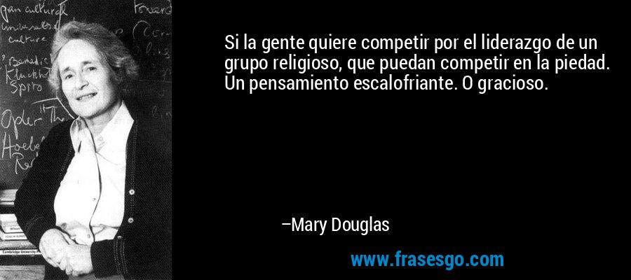 Si la gente quiere competir por el liderazgo de un grupo religioso, que puedan competir en la piedad. Un pensamiento escalofriante. O gracioso. – Mary Douglas