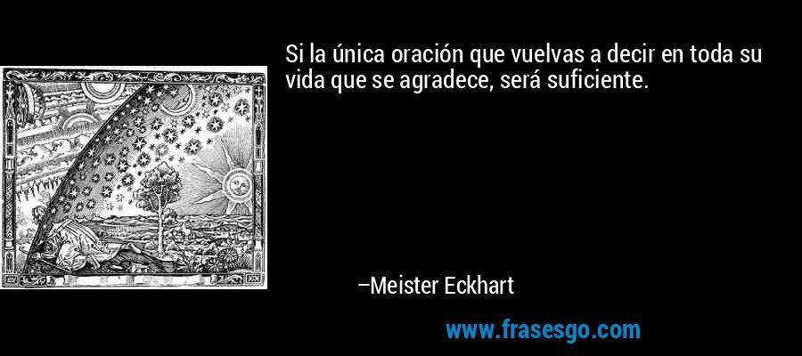 Si la única oración que vuelvas a decir en toda su vida que se agradece, será suficiente. – Meister Eckhart